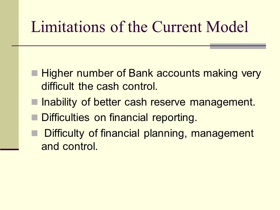 Limitations of the Current Model Higher number of Bank accounts making very difficult the cash control.