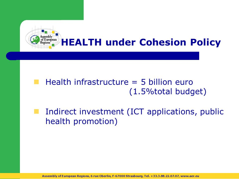 HEALTH under Cohesion Policy nHealth infrastructure = 5 billion euro (1.5%total budget) nIndirect investment (ICT applications, public health promotion) Assembly of European Regions, 6 rue Oberlin, F-67000 Strasbourg, Tel.