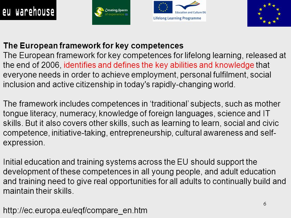6 The European framework for key competences The European framework for key competences for lifelong learning, released at the end of 2006, identifies and defines the key abilities and knowledge that everyone needs in order to achieve employment, personal fulfilment, social inclusion and active citizenship in today s rapidly-changing world.