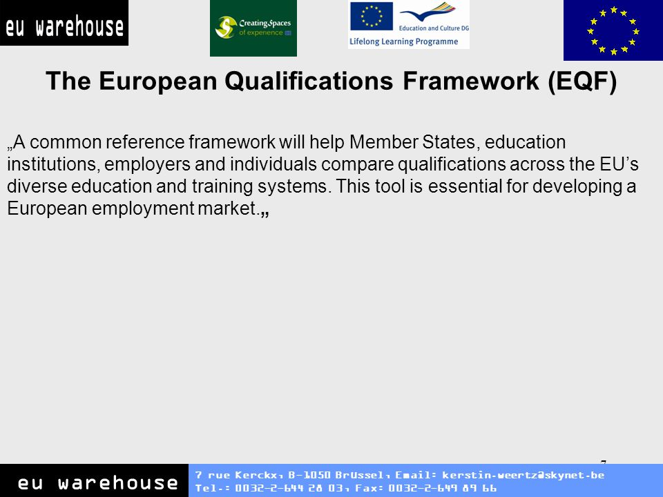 8 The European Qualifications Framework (EQF) 7 rue Kerckx, B-1050 Brüssel, Email: kerstin.weertz@skynet.be Tel.: 0032-2-644 28 03, Fax: 0032-2-649 89 66 eu warehouse The European Qualifications Framework (EQF) acts as a translation device to make national qualifications more readable across Europe, promoting workers and learners mobility between countries and facilitating their lifelong learning.