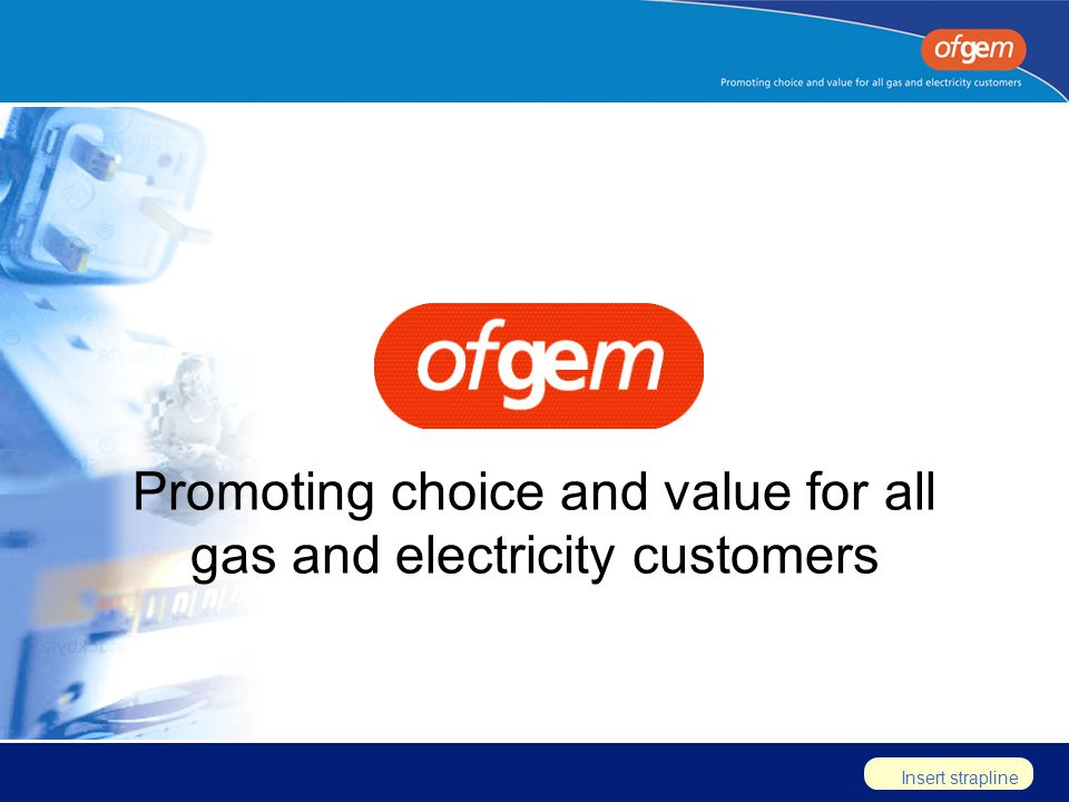 Insert strapline Promoting choice and value for all gas and electricity customers