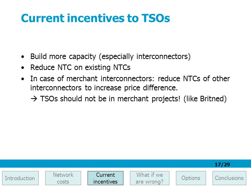 17/29 Current incentives to TSOs Build more capacity (especially interconnectors) Reduce NTC on existing NTCs In case of merchant interconnectors: red