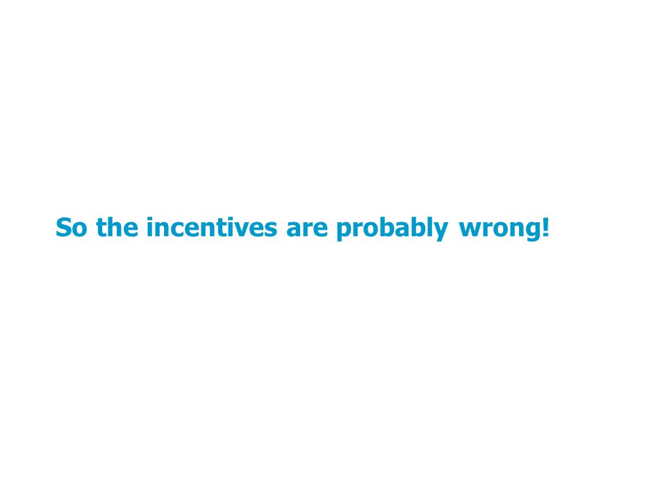 So the incentives are probably wrong!