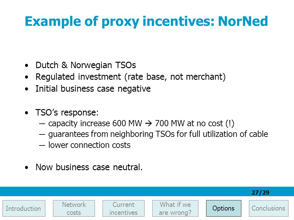 27/29 Example of proxy incentives: NorNed Dutch & Norwegian TSOs Regulated investment (rate base, not merchant) Initial business case negative TSO's r