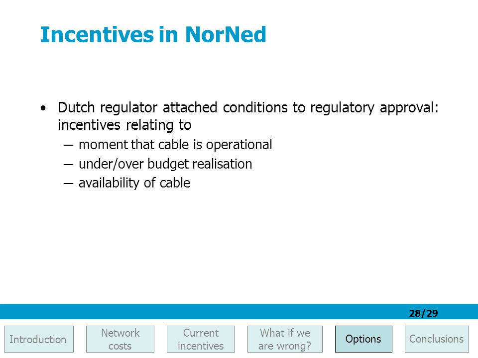 28/29 Incentives in NorNed Dutch regulator attached conditions to regulatory approval: incentives relating to ─ moment that cable is operational ─ und