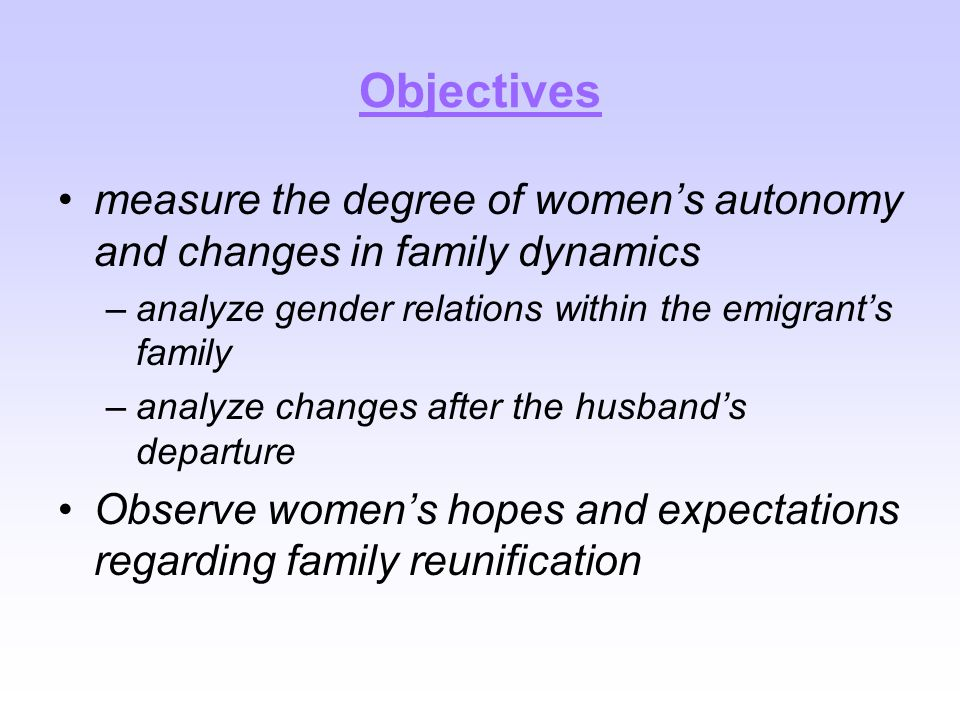 Objectives measure the degree of women's autonomy and changes in family dynamics –analyze gender relations within the emigrant's family –analyze changes after the husband's departure Observe women's hopes and expectations regarding family reunification