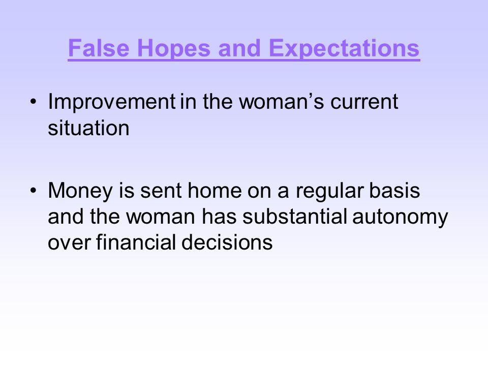 False Hopes and Expectations Improvement in the woman's current situation Money is sent home on a regular basis and the woman has substantial autonomy
