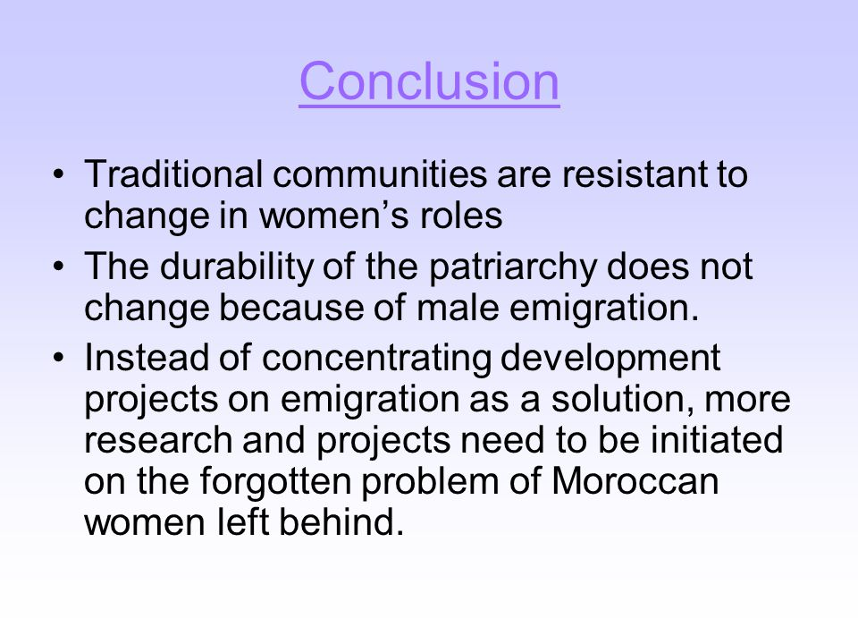 Conclusion Traditional communities are resistant to change in women's roles The durability of the patriarchy does not change because of male emigration.