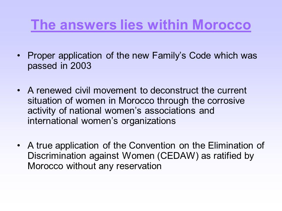 The answers lies within Morocco Proper application of the new Family's Code which was passed in 2003 A renewed civil movement to deconstruct the current situation of women in Morocco through the corrosive activity of national women's associations and international women's organizations A true application of the Convention on the Elimination of Discrimination against Women (CEDAW) as ratified by Morocco without any reservation