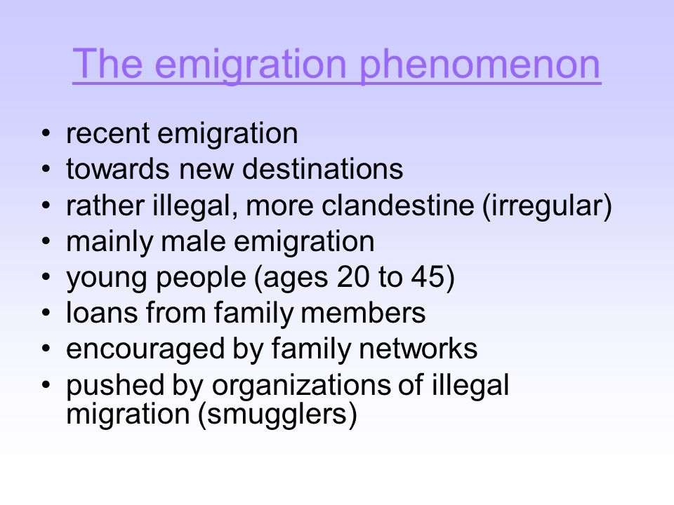 The emigration phenomenon recent emigration towards new destinations rather illegal, more clandestine (irregular) mainly male emigration young people (ages 20 to 45) loans from family members encouraged by family networks pushed by organizations of illegal migration (smugglers)