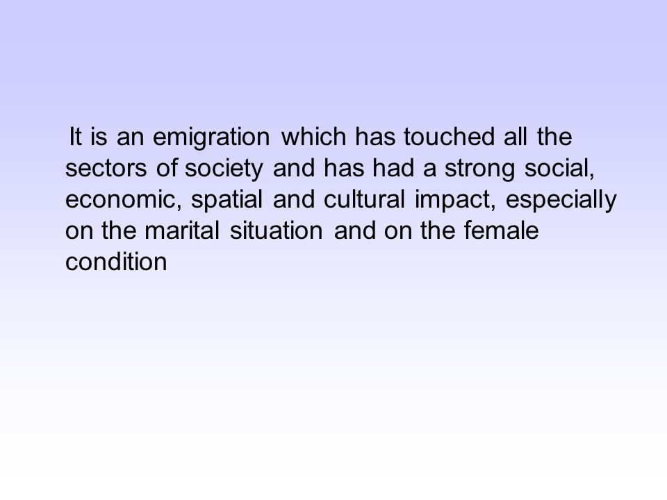 It is an emigration which has touched all the sectors of society and has had a strong social, economic, spatial and cultural impact, especially on the marital situation and on the female condition