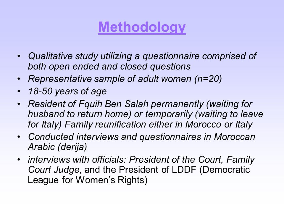 Methodology Qualitative study utilizing a questionnaire comprised of both open ended and closed questions Representative sample of adult women (n=20) 18-50 years of age Resident of Fquih Ben Salah permanently (waiting for husband to return home) or temporarily (waiting to leave for Italy) Family reunification either in Morocco or Italy Conducted interviews and questionnaires in Moroccan Arabic (derija) interviews with officials: President of the Court, Family Court Judge, and the President of LDDF (Democratic League for Women's Rights)