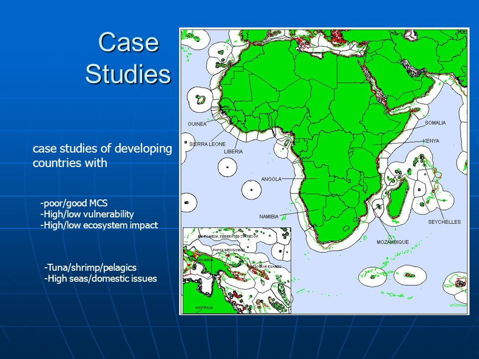 Case Studies -poor/good MCS -High/low vulnerability -High/low ecosystem impact -Tuna/shrimp/pelagics -High seas/domestic issues case studies of developing countries with