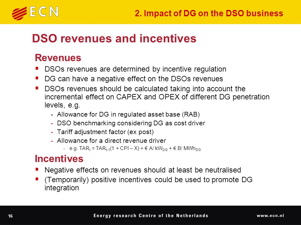 16 DSO revenues and incentives Revenues  DSOs revenues are determined by incentive regulation  DG can have a negative effect on the DSOs revenues  DSOs revenues should be calculated taking into account the incremental effect on CAPEX and OPEX of different DG penetration levels, e.g.