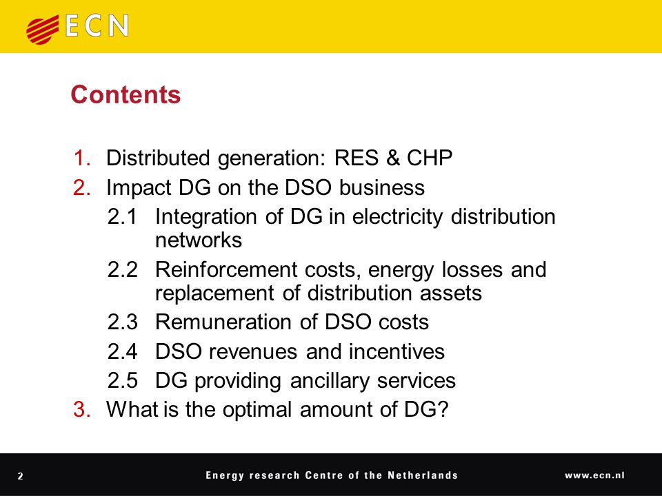 2 Contents 1.Distributed generation: RES & CHP 2.Impact DG on the DSO business 2.1Integration of DG in electricity distribution networks 2.2Reinforcement costs, energy losses and replacement of distribution assets 2.3Remuneration of DSO costs 2.4DSO revenues and incentives 2.5DG providing ancillary services 3.What is the optimal amount of DG