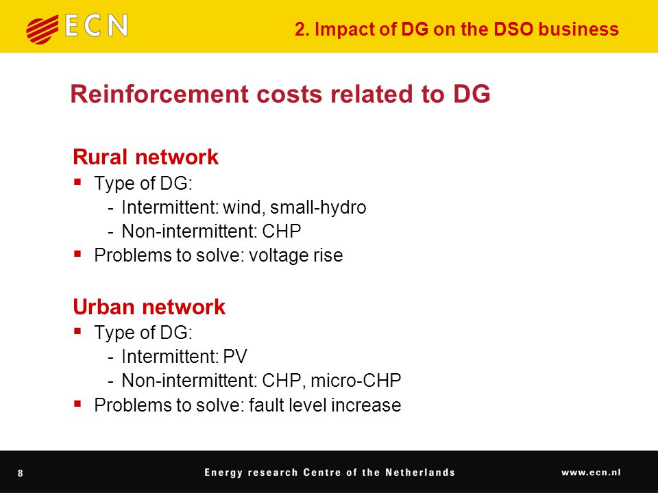8 Reinforcement costs related to DG Rural network  Type of DG: ‑ Intermittent: wind, small-hydro ‑ Non-intermittent: CHP  Problems to solve: voltage rise Urban network  Type of DG: ‑ Intermittent: PV ‑ Non-intermittent: CHP, micro-CHP  Problems to solve: fault level increase 2.