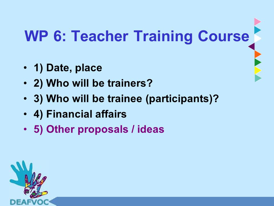 WP 6: Teacher Training Course 1) Date, place 2) Who will be trainers.