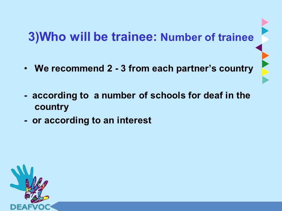 3)Who will be trainee: Number of trainee We recommend 2 - 3 from each partner's country - according to a number of schools for deaf in the country - or according to an interest