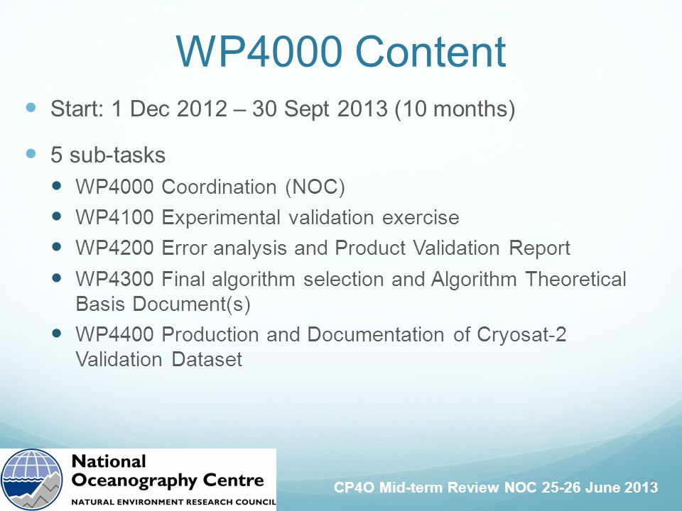 CP4O Mid-term Review NOC 25-26 June 2013 Start: 1 Dec 2012 – 30 Sept 2013 (10 months) 5 sub-tasks WP4000 Coordination (NOC) WP4100 Experimental validation exercise WP4200 Error analysis and Product Validation Report WP4300 Final algorithm selection and Algorithm Theoretical Basis Document(s) WP4400 Production and Documentation of Cryosat-2 Validation Dataset WP4000 Content 2