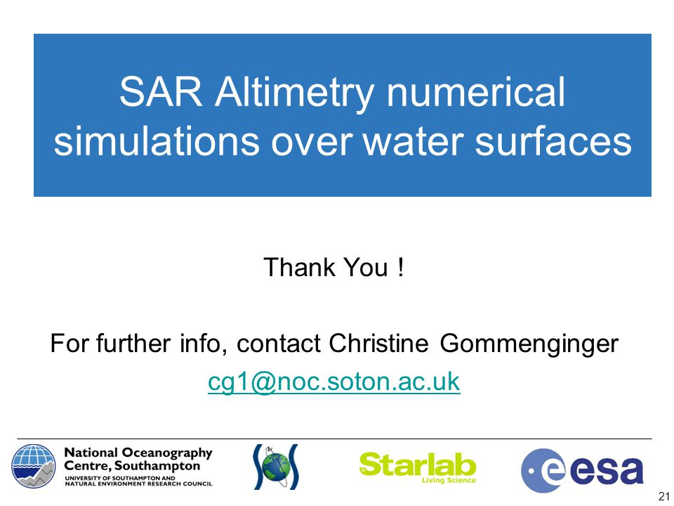 21 SAR Altimetry numerical simulations over water surfaces Thank You ! For further info, contact Christine Gommenginger cg1@noc.soton.ac.uk