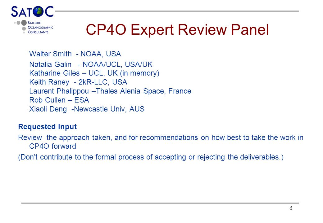 6 CP4O Expert Review Panel Walter Smith - NOAA, USA Natalia Galin - NOAA/UCL, USA/UK Katharine Giles – UCL, UK (in memory) Keith Raney - 2kR-LLC, USA Laurent Phalippou –Thales Alenia Space, France Rob Cullen – ESA Xiaoli Deng -Newcastle Univ, AUS Requested Input Review the approach taken, and for recommendations on how best to take the work in CP4O forward (Don't contribute to the formal process of accepting or rejecting the deliverables.)