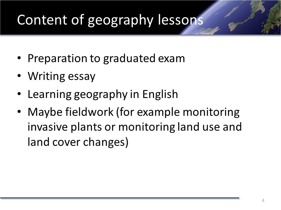 Content of geography lessons Preparation to graduated exam Writing essay Learning geography in English Maybe fieldwork (for example monitoring invasive plants or monitoring land use and land cover changes) 4