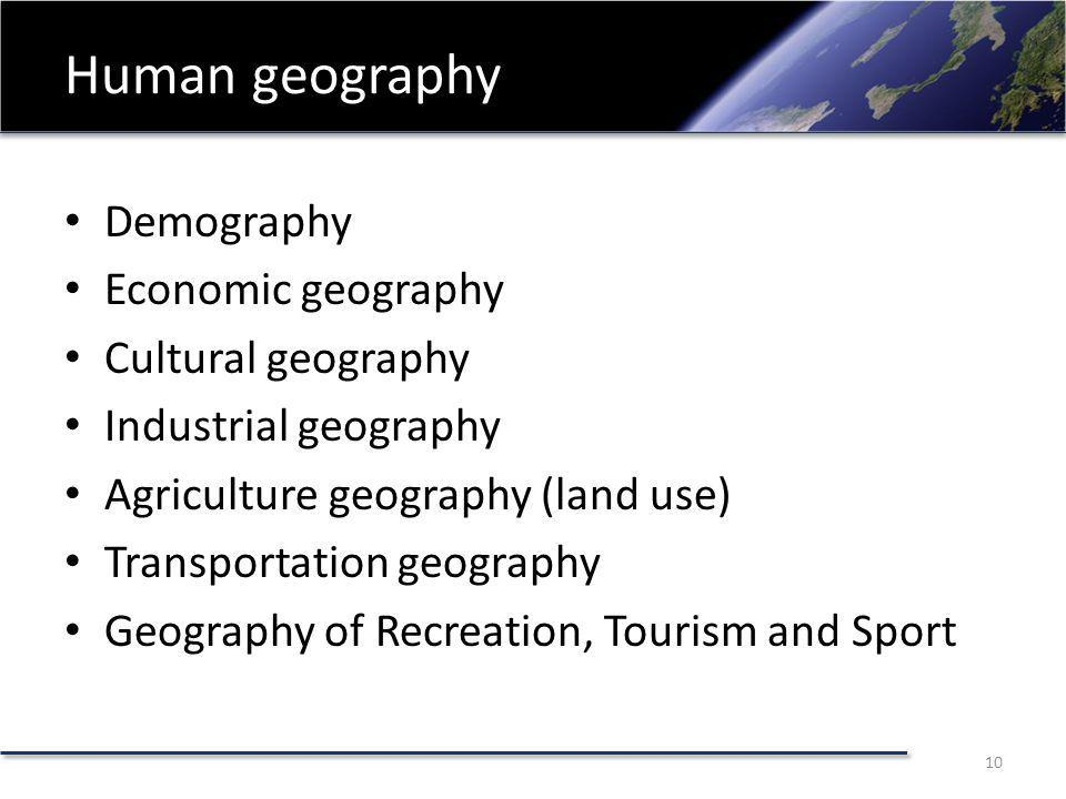 Human geography Demography Economic geography Cultural geography Industrial geography Agriculture geography (land use) Transportation geography Geography of Recreation, Tourism and Sport 10