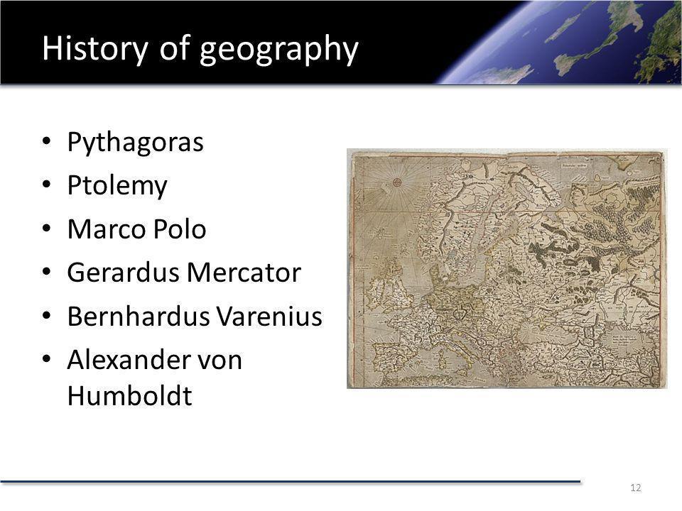 History of geography Pythagoras Ptolemy Marco Polo Gerardus Mercator Bernhardus Varenius Alexander von Humboldt 12