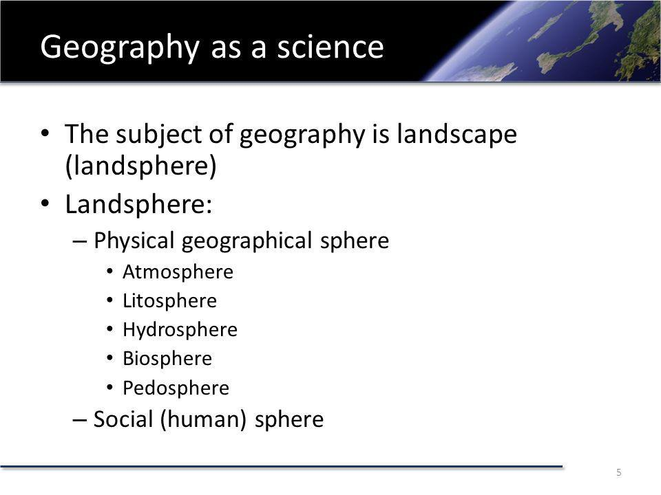 Geography as a science The subject of geography is landscape (landsphere) Landsphere: – Physical geographical sphere Atmosphere Litosphere Hydrosphere Biosphere Pedosphere – Social (human) sphere 5