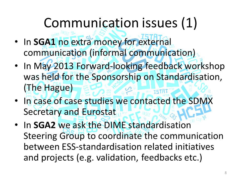 Communication issues (1) In SGA1 no extra money for external communication (informal communication) In May 2013 Forward-looking feedback workshop was held for the Sponsorship on Standardisation, (The Hague) In case of case studies we contacted the SDMX Secretary and Eurostat In SGA2 we ask the DIME standardisation Steering Group to coordinate the communication between ESS-standardisation related initiatives and projects (e.g.