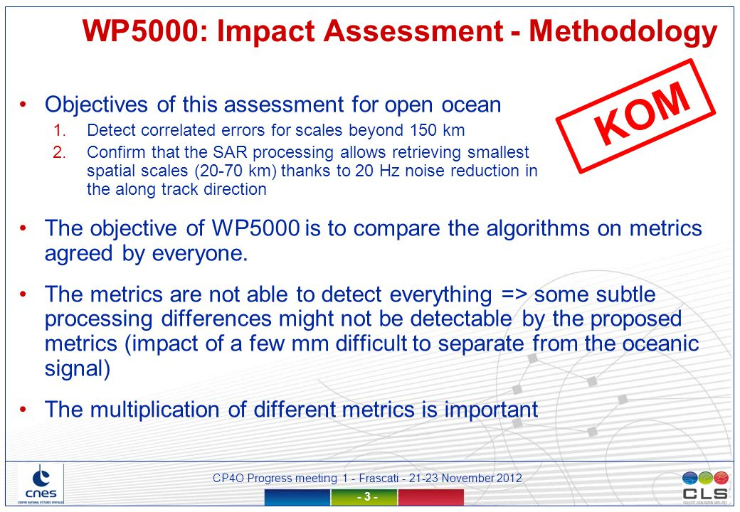 CP4O Progress meeting 1 - Frascati - 21-23 November 2012 - 3 - Objectives of this assessment for open ocean 1.Detect correlated errors for scales beyond 150 km 2.Confirm that the SAR processing allows retrieving smallest spatial scales (20-70 km) thanks to 20 Hz noise reduction in the along track direction The objective of WP5000 is to compare the algorithms on metrics agreed by everyone.