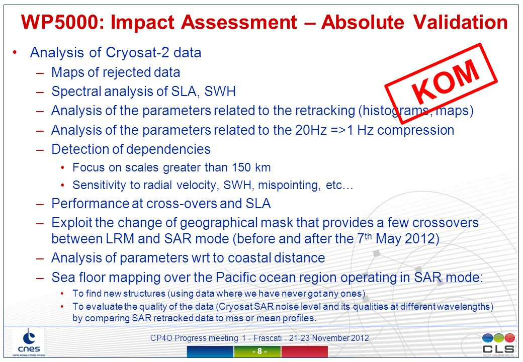 CP4O Progress meeting 1 - Frascati - 21-23 November 2012 - 19 - Inputs –WP1000 user requirements synthesis –WP2000 synthesis –WP4000 validation reports Deliverables –Validation report for each algorithm –Synthesis report Risks –Not enough data to assess each algorithm (open ocean) –No clear conclusion coming out from this assessment WP5000: Impact Assessment - Synthesis KOM