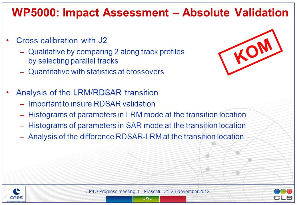 CP4O Progress meeting 1 - Frascati - 21-23 November 2012 - 10 - Analysis of differences between 2 retrackings Some of the metrics should certainly be analysed by the WP4000 validation reports –Maps of gained or rejected data compared to the reference based on our experience in data editing –Spectral analysis of differences of SLA, SWH (cancels out the physical signal) –Analysis of the parameters differences (histograms, maps) –Detection of dependencies in the difference Focus on scales greater than 150 km Sensitivity to radial velocity, SWH, mispointing, etc… WP5000: Impact Assessment – Relative Validation KOM