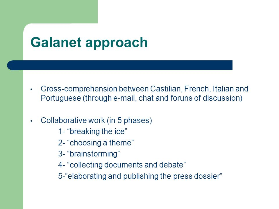 Galanet approach Cross-comprehension between Castilian, French, Italian and Portuguese (through e-mail, chat and foruns of discussion) Collaborative work (in 5 phases) 1- breaking the ice 2- choosing a theme 3- brainstorming 4- collecting documents and debate 5- elaborating and publishing the press dossier