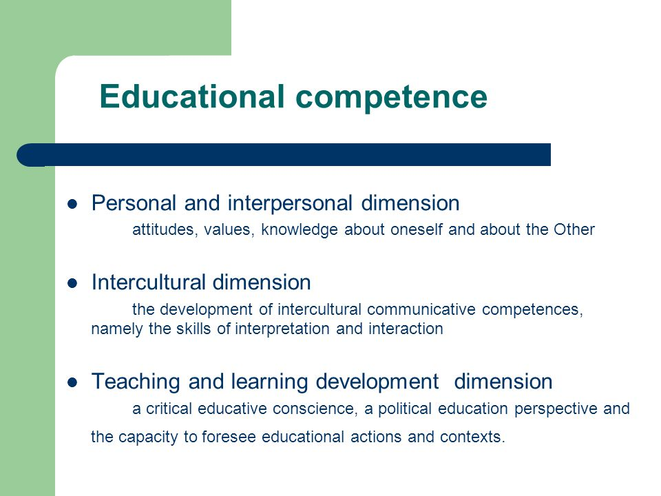 Educational competence Personal and interpersonal dimension attitudes, values, knowledge about oneself and about the Other Intercultural dimension the development of intercultural communicative competences, namely the skills of interpretation and interaction Teaching and learning development dimension a critical educative conscience, a political education perspective and the capacity to foresee educational actions and contexts.