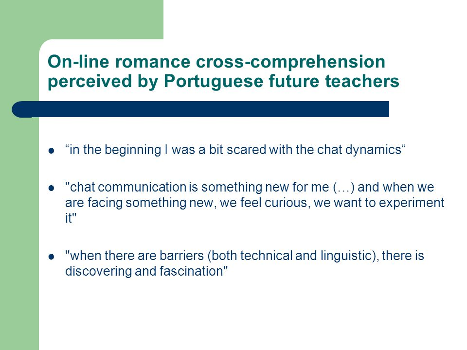 On-line romance cross-comprehension perceived by Portuguese future teachers in the beginning I was a bit scared with the chat dynamics chat communication is something new for me (…) and when we are facing something new, we feel curious, we want to experiment it when there are barriers (both technical and linguistic), there is discovering and fascination