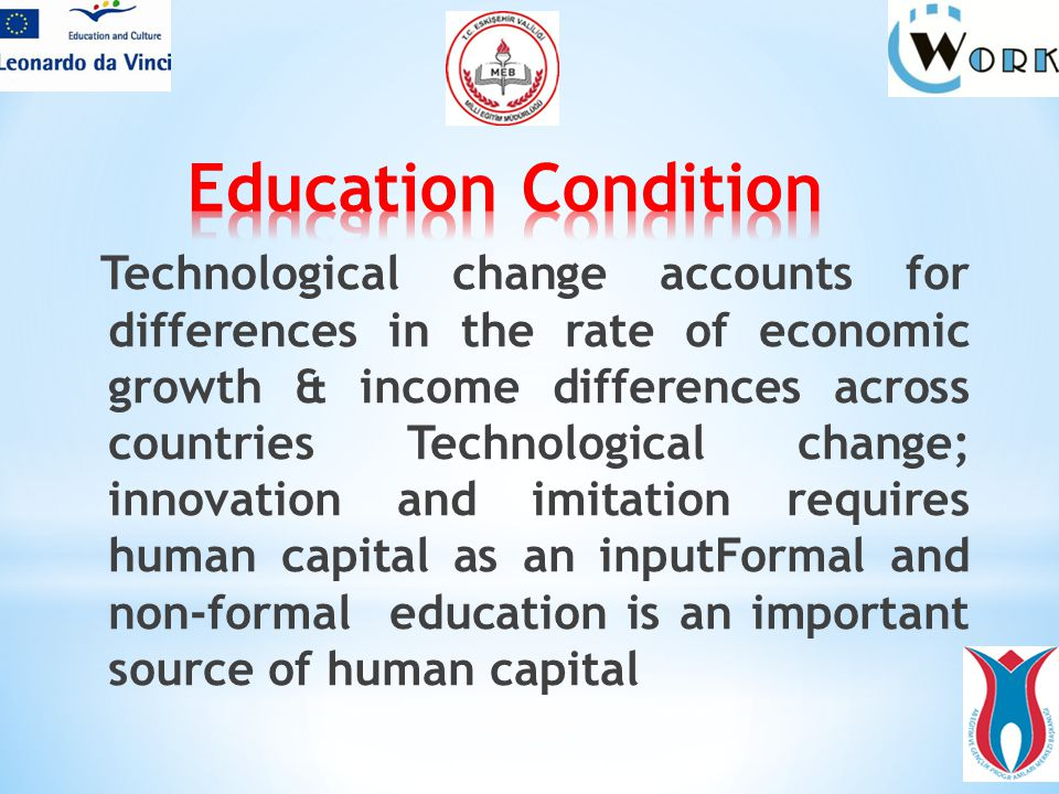 Technological change accounts for differences in the rate of economic growth & income differences across countries Technological change; innovation and imitation requires human capital as an inputFormal and non-formal education is an important source of human capital
