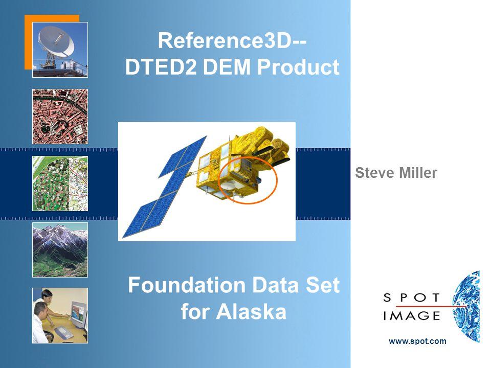 Steve Miller www.spot.com Reference3D-- DTED2 DEM Product Foundation Data Set for Alaska
