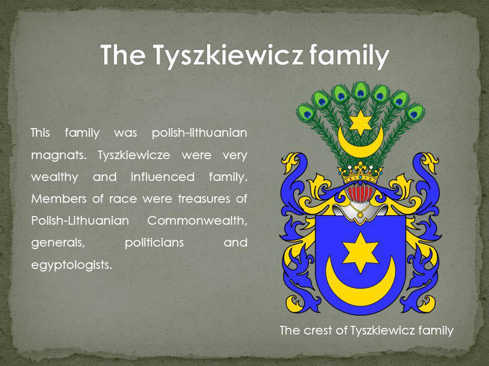 This family was polish-lithuanian magnats. Tyszkiewicze were very wealthy and influenced family.