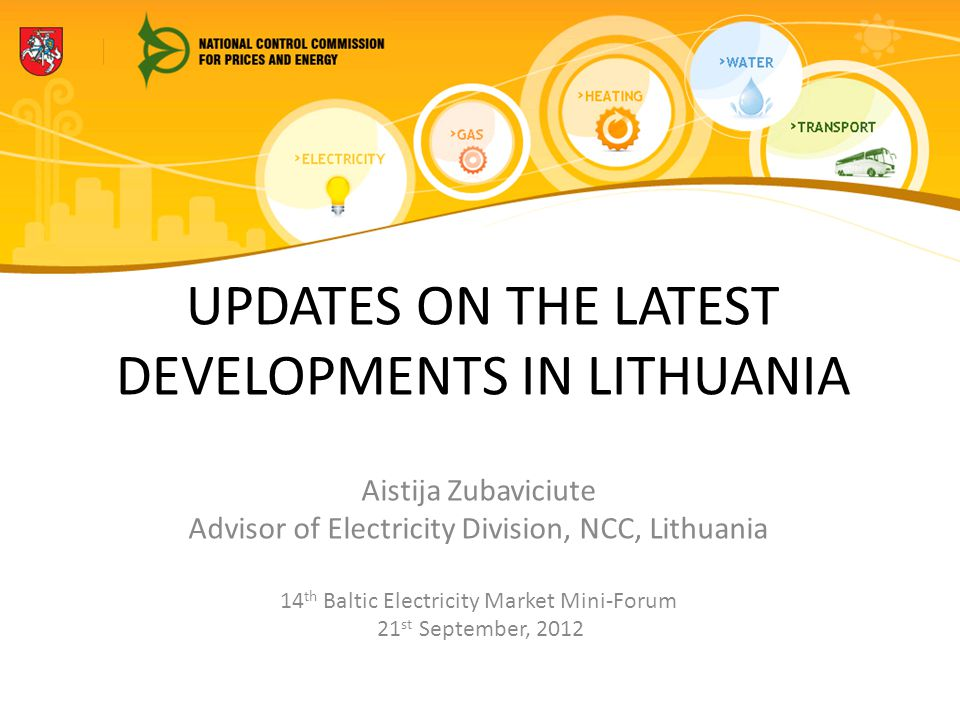 UPDATES ON THE LATEST DEVELOPMENTS IN LITHUANIA Aistija Zubaviciute Advisor of Electricity Division, NCC, Lithuania 14 th Baltic Electricity Market Mini-Forum 21 st September, 2012