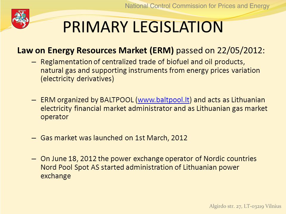 PRIMARY LEGISLATION Law on Energy Resources Market (ERM) passed on 22/05/2012: – Reglamentation of centralized trade of biofuel and oil products, natural gas and supporting instruments from energy prices variation (electricity derivatives) – ERM organized by BALTPOOL (www.baltpool.lt) and acts as Lithuanian electricity financial market administrator and as Lithuanian gas market operatorwww.baltpool.lt – Gas market was launched on 1st March, 2012 – On June 18, 2012 the power exchange operator of Nordic countries Nord Pool Spot AS started administration of Lithuanian power exchange