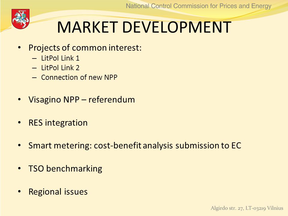MARKET DEVELOPMENT Projects of common interest: – LitPol Link 1 – LitPol Link 2 – Connection of new NPP Visagino NPP – referendum RES integration Smart metering: cost-benefit analysis submission to EC TSO benchmarking Regional issues