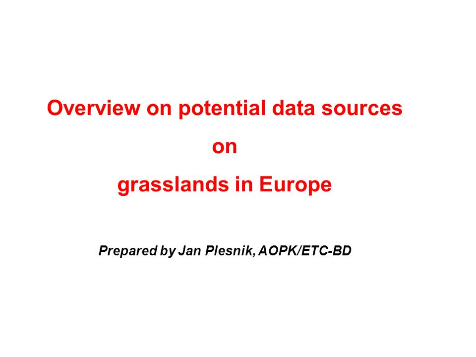 Overview on potential data sources on grasslands in Europe Prepared by Jan Plesnik, AOPK/ETC-BD