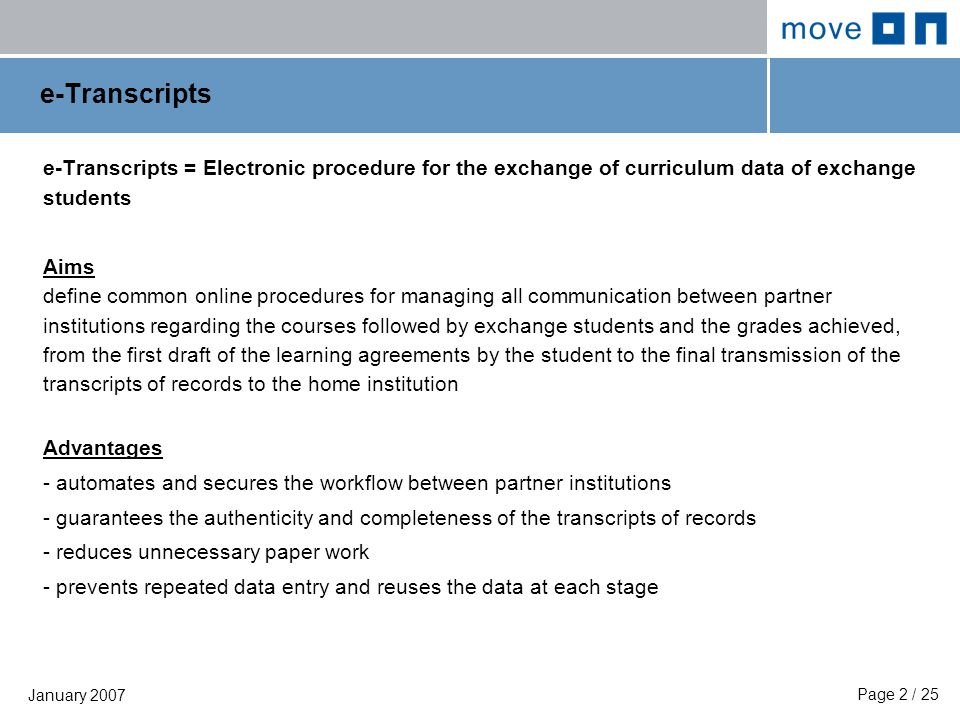 Page 2 / 25 January 2007 e-Transcripts e-Transcripts = Electronic procedure for the exchange of curriculum data of exchange students Aims define common online procedures for managing all communication between partner institutions regarding the courses followed by exchange students and the grades achieved, from the first draft of the learning agreements by the student to the final transmission of the transcripts of records to the home institution Advantages - automates and secures the workflow between partner institutions - guarantees the authenticity and completeness of the transcripts of records - reduces unnecessary paper work - prevents repeated data entry and reuses the data at each stage