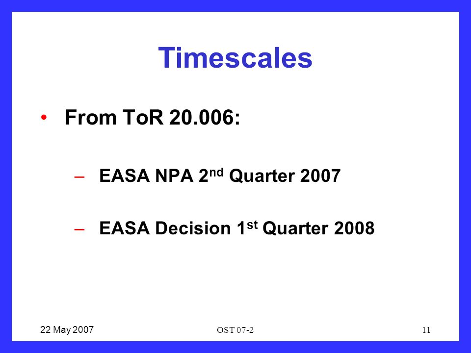 22 May 2007OST 07-211 Timescales From ToR 20.006: –EASA NPA 2 nd Quarter 2007 –EASA Decision 1 st Quarter 2008