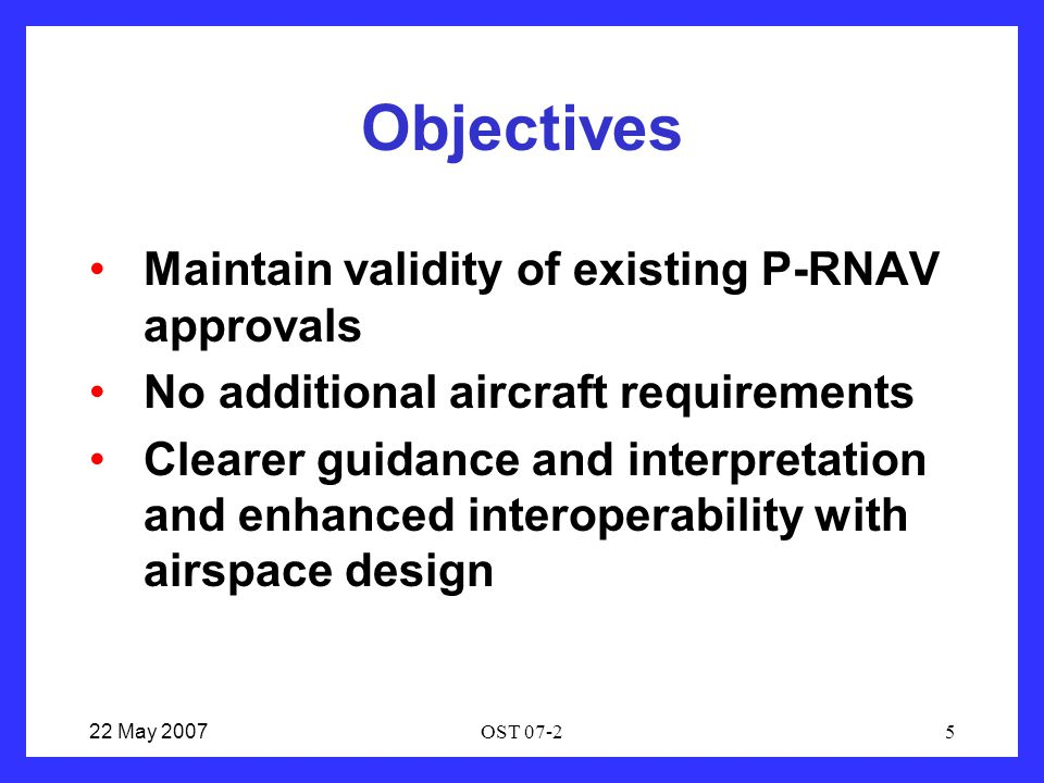 22 May 2007OST 07-25 Objectives Maintain validity of existing P-RNAV approvals No additional aircraft requirements Clearer guidance and interpretation and enhanced interoperability with airspace design