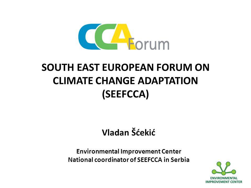 SOUTH EAST EUROPEAN FORUM ON CLIMATE CHANGE ADAPTATION (SEEFCCA) Vladan Šćekić Environmental Improvement Center National coordinator of SEEFCCA in Serbia