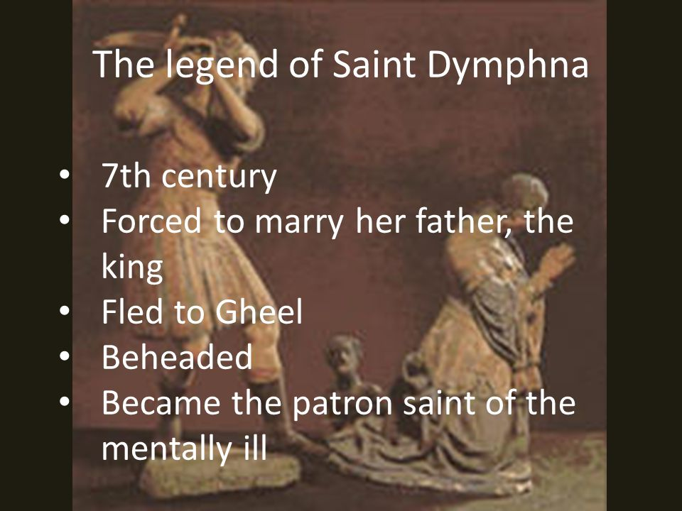 The legend of Saint Dymphna 7th century Forced to marry her father, the king Fled to Gheel Beheaded Became the patron saint of the mentally ill