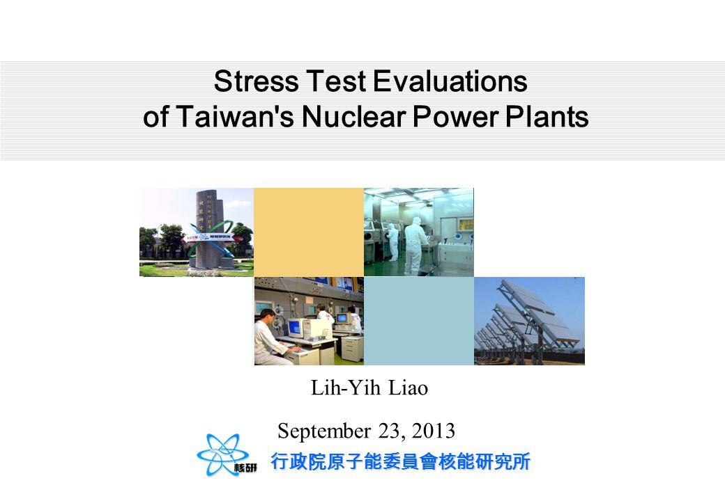 行政院原子能委員會核能研究所 Stress Test Evaluations of Taiwan's Nuclear Power Plants Lih-Yih Liao September 23, 2013
