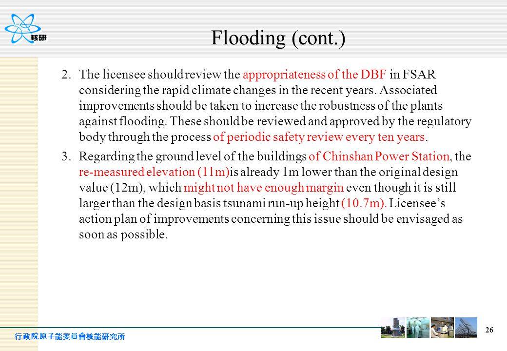 行政院原子能委員會核能研究所 26 Flooding (cont.) 2.The licensee should review the appropriateness of the DBF in FSAR considering the rapid climate changes in the re